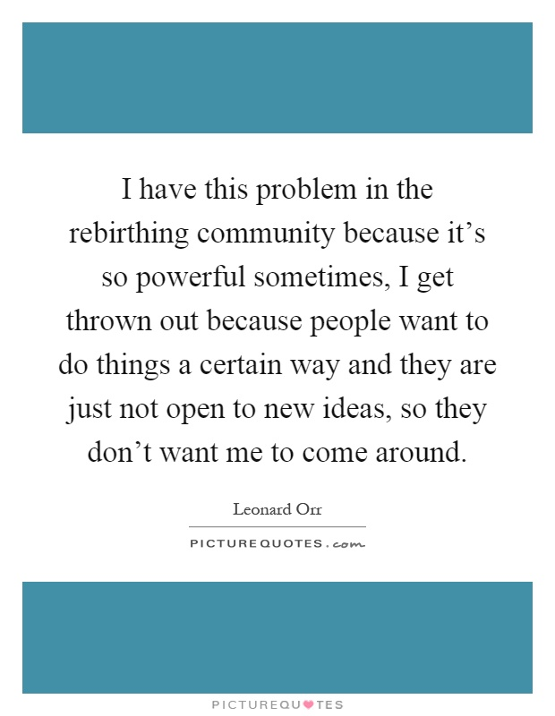 I have this problem in the rebirthing community because it's so powerful sometimes, I get thrown out because people want to do things a certain way and they are just not open to new ideas, so they don't want me to come around Picture Quote #1