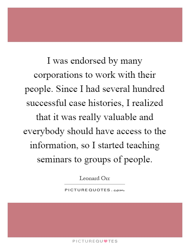 I was endorsed by many corporations to work with their people. Since I had several hundred successful case histories, I realized that it was really valuable and everybody should have access to the information, so I started teaching seminars to groups of people Picture Quote #1