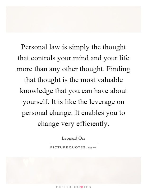 Personal law is simply the thought that controls your mind and your life more than any other thought. Finding that thought is the most valuable knowledge that you can have about yourself. It is like the leverage on personal change. It enables you to change very efficiently Picture Quote #1