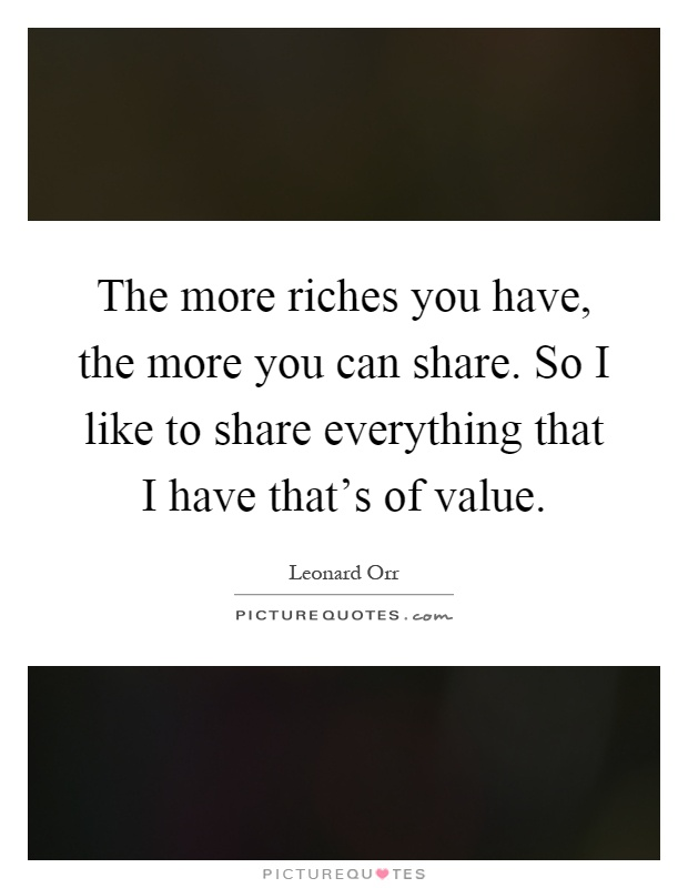 The more riches you have, the more you can share. So I like to share everything that I have that's of value Picture Quote #1