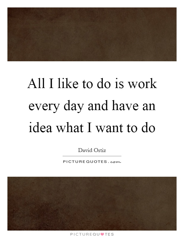 All I like to do is work every day and have an idea what I want to do Picture Quote #1