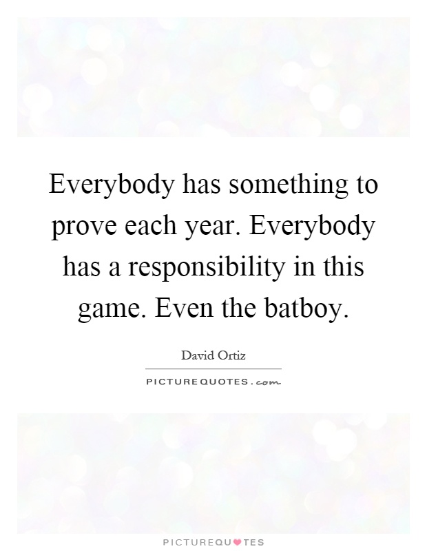 Everybody has something to prove each year. Everybody has a responsibility in this game. Even the batboy Picture Quote #1