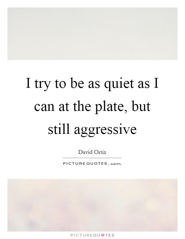 I try to be as quiet as I can at the plate, but still aggressive Picture Quote #1