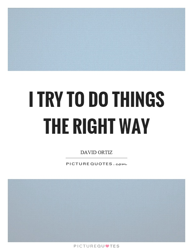 I try to do things the right way Picture Quote #1