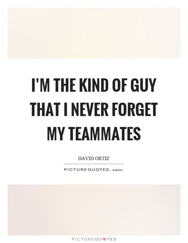 I'm the kind of guy that I never forget my teammates Picture Quote #1