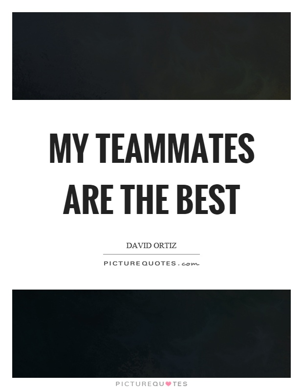 My teammates are the best Picture Quote #1