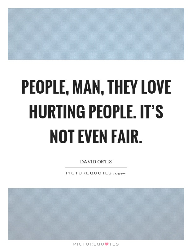 People, man, they love hurting people. It's not even fair Picture Quote #1