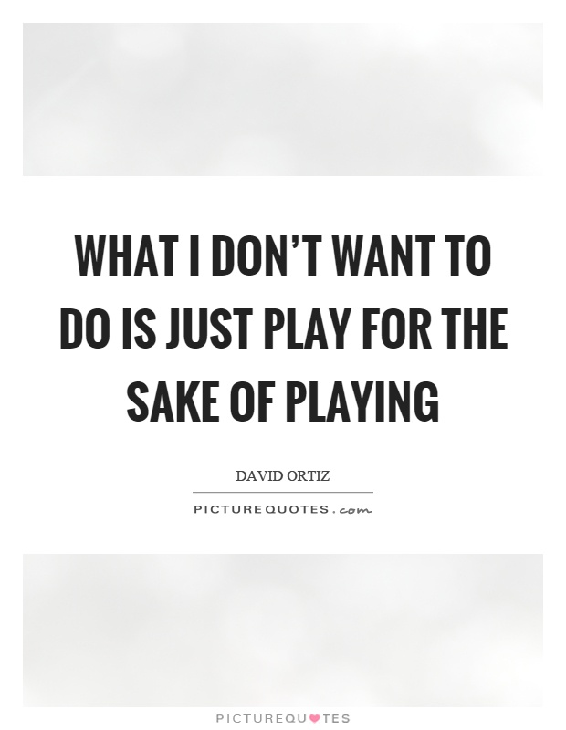 What I don't want to do is just play for the sake of playing Picture Quote #1