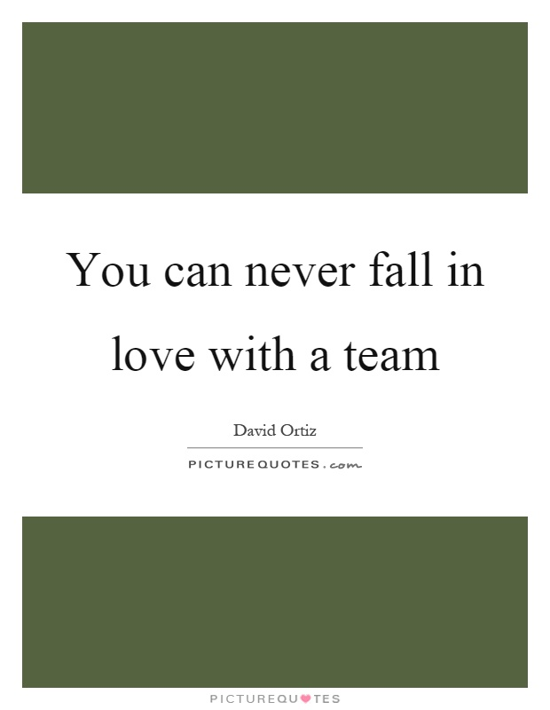 You can never fall in love with a team Picture Quote #1