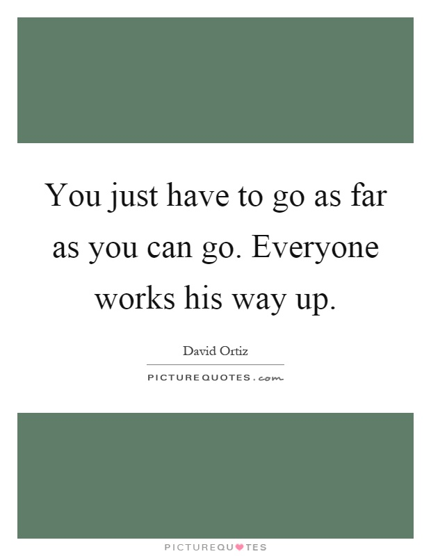 You just have to go as far as you can go. Everyone works his way up Picture Quote #1