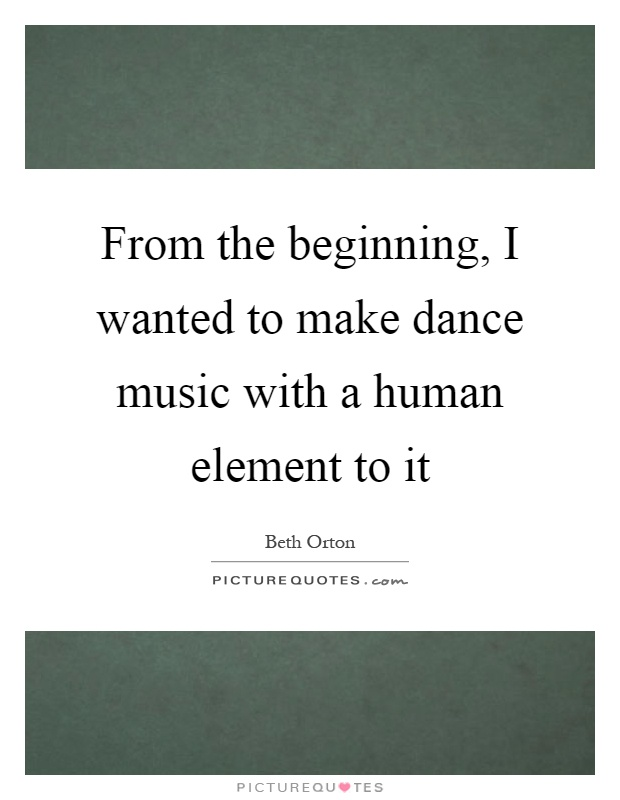 From the beginning, I wanted to make dance music with a human element to it Picture Quote #1