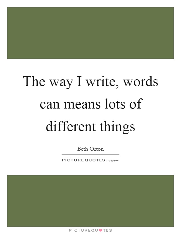 The way I write, words can means lots of different things Picture Quote #1