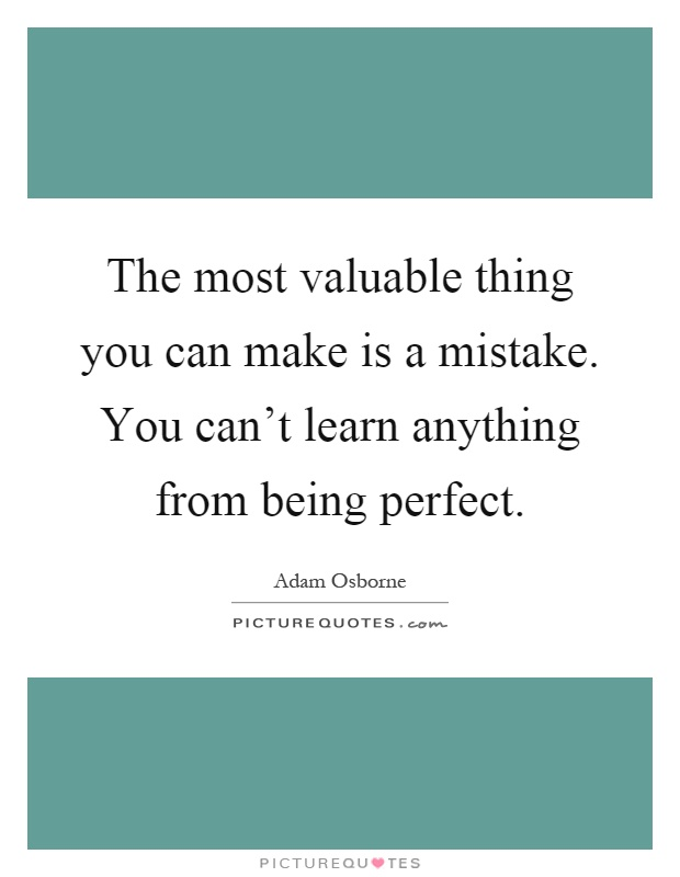 The most valuable thing you can make is a mistake. You can't learn anything from being perfect Picture Quote #1