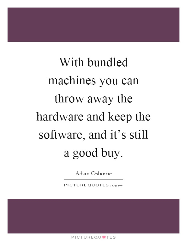 With bundled machines you can throw away the hardware and keep the software, and it's still a good buy Picture Quote #1
