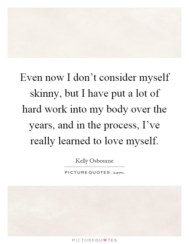 Even now I don't consider myself skinny, but I have put a lot of hard work into my body over the years, and in the process, I've really learned to love myself Picture Quote #1