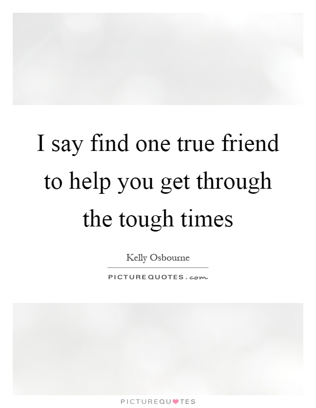 I say find one true friend to help you get through the tough times Picture Quote #1