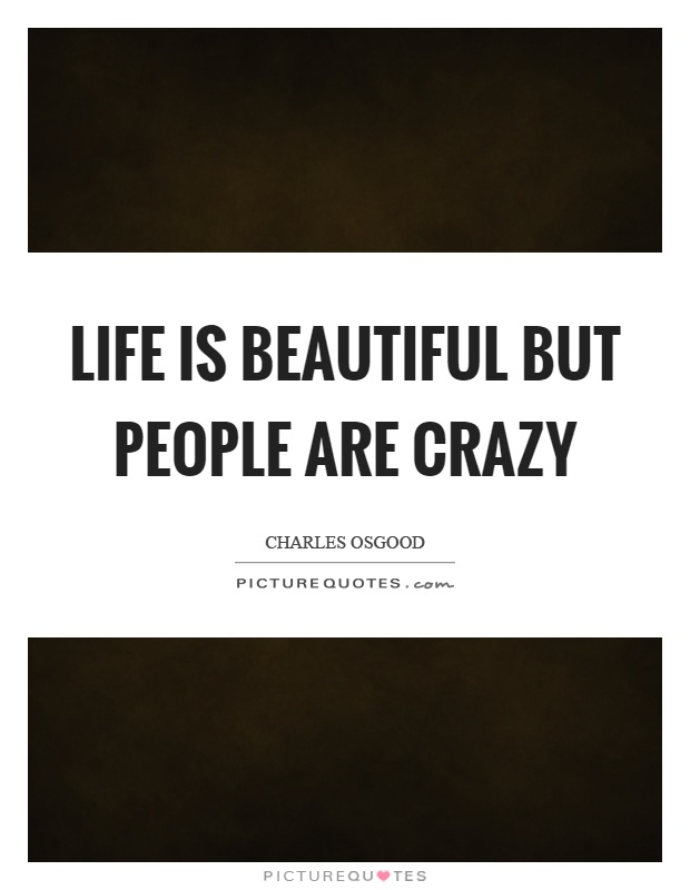 Life is beautiful but people are crazy Picture Quote #1
