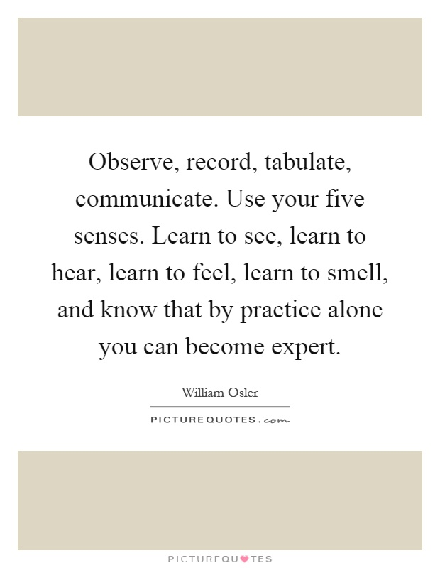 Observe, record, tabulate, communicate. Use your five senses. Learn to see, learn to hear, learn to feel, learn to smell, and know that by practice alone you can become expert Picture Quote #1