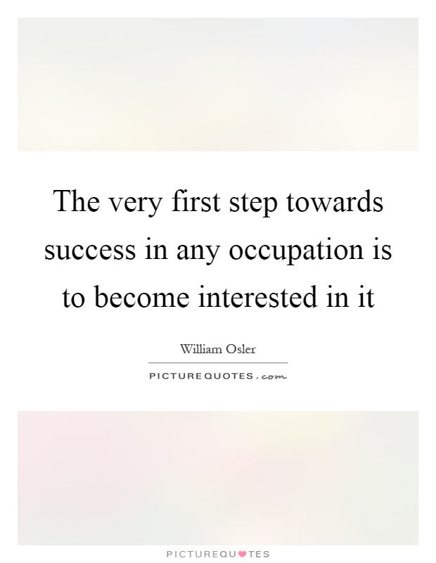 The very first step towards success in any occupation is to become interested in it Picture Quote #1