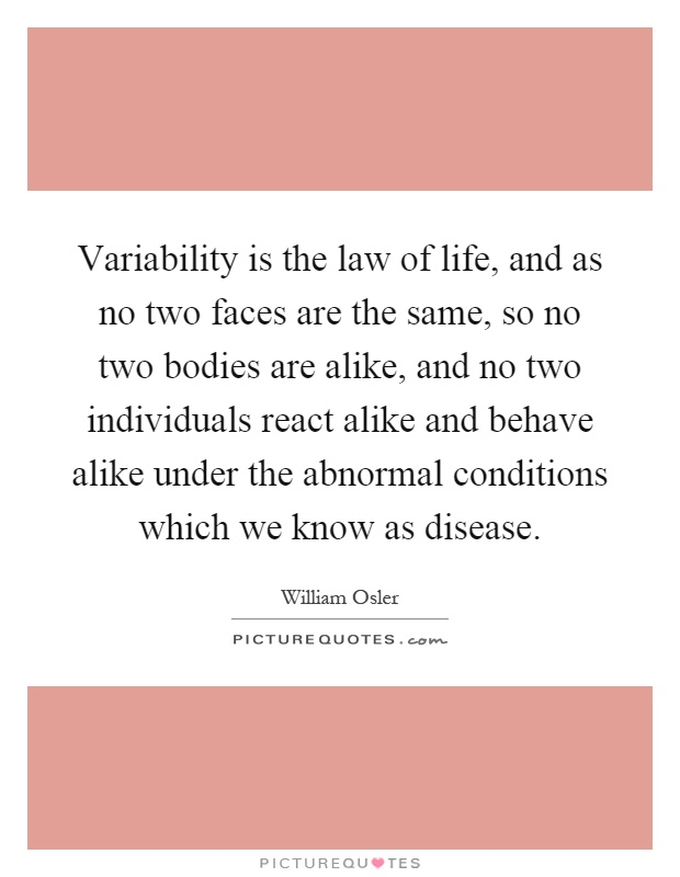 Variability is the law of life, and as no two faces are the same, so no two bodies are alike, and no two individuals react alike and behave alike under the abnormal conditions which we know as disease Picture Quote #1