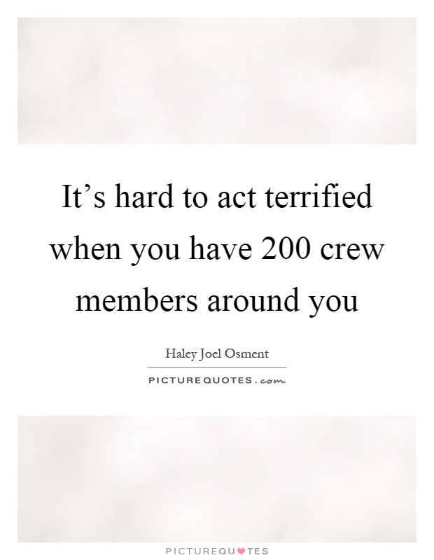 It's hard to act terrified when you have 200 crew members around you Picture Quote #1
