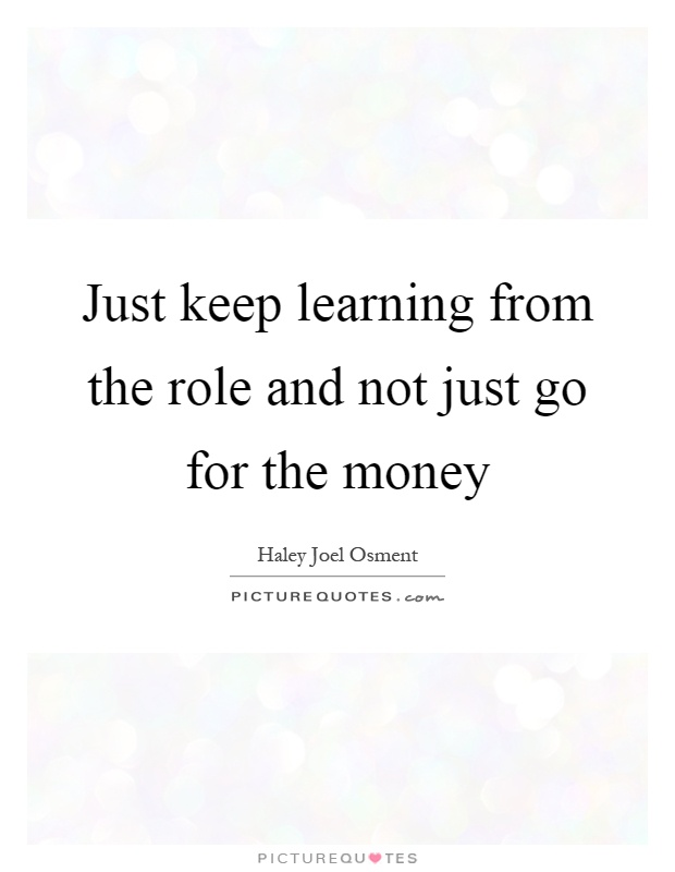 Just keep learning from the role and not just go for the money Picture Quote #1