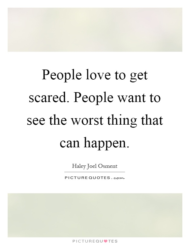 People love to get scared. People want to see the worst thing that can happen Picture Quote #1