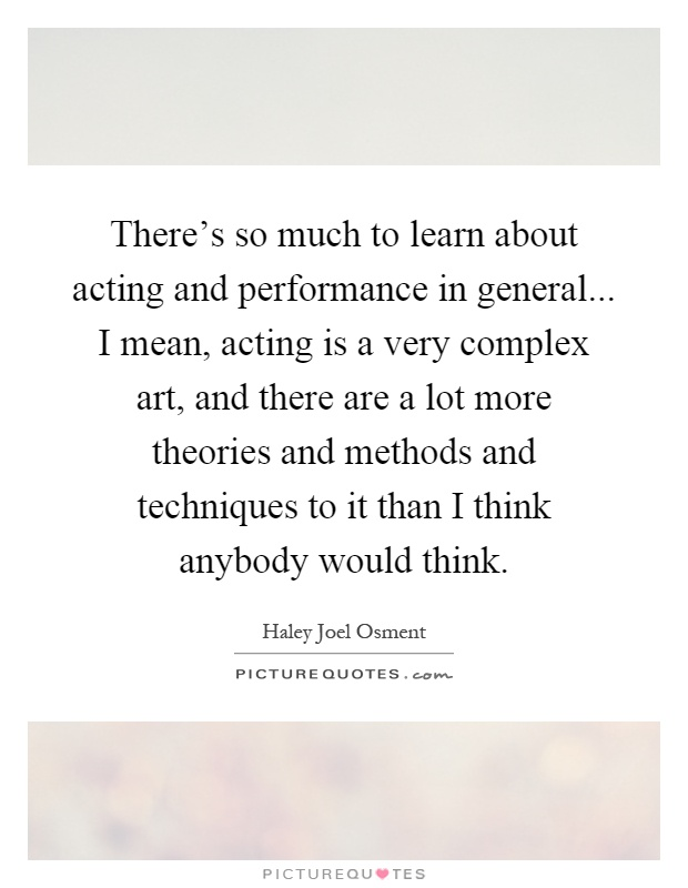 There's so much to learn about acting and performance in general... I mean, acting is a very complex art, and there are a lot more theories and methods and techniques to it than I think anybody would think Picture Quote #1