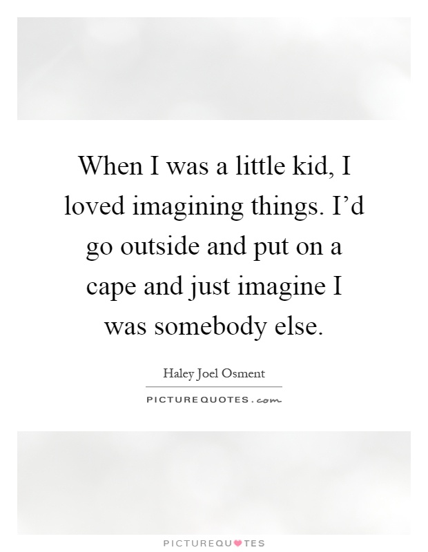 When I was a little kid, I loved imagining things. I'd go outside and put on a cape and just imagine I was somebody else Picture Quote #1
