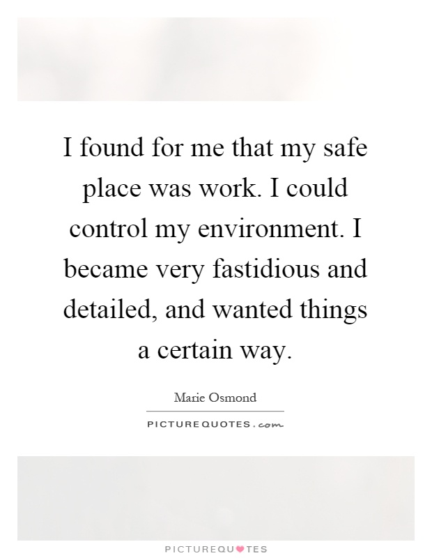 I found for me that my safe place was work. I could control my environment. I became very fastidious and detailed, and wanted things a certain way Picture Quote #1