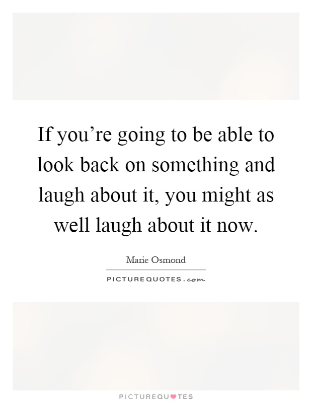 If you're going to be able to look back on something and laugh about it, you might as well laugh about it now Picture Quote #1