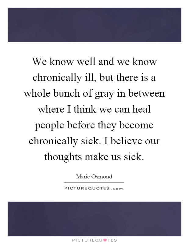 We know well and we know chronically ill, but there is a whole bunch of gray in between where I think we can heal people before they become chronically sick. I believe our thoughts make us sick Picture Quote #1