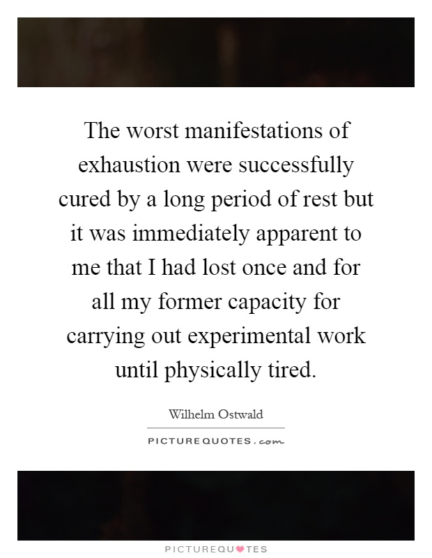 The worst manifestations of exhaustion were successfully cured by a long period of rest but it was immediately apparent to me that I had lost once and for all my former capacity for carrying out experimental work until physically tired Picture Quote #1