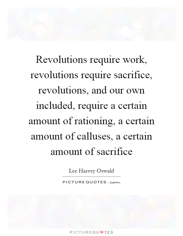 Revolutions require work, revolutions require sacrifice, revolutions, and our own included, require a certain amount of rationing, a certain amount of calluses, a certain amount of sacrifice Picture Quote #1
