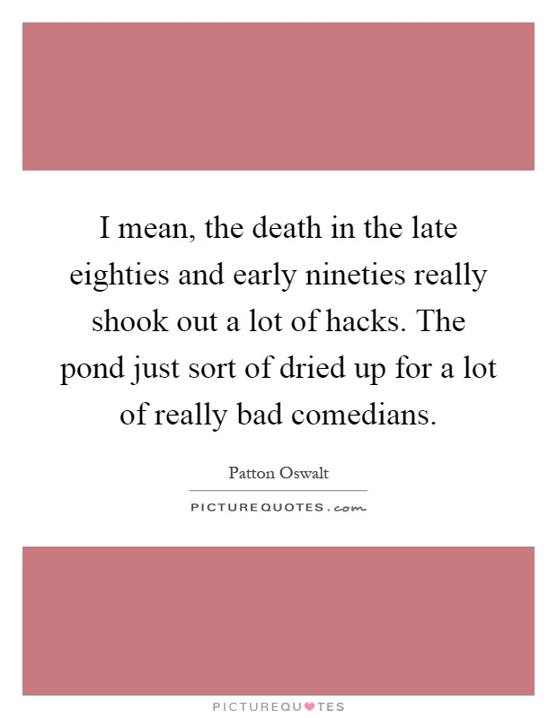 I mean, the death in the late eighties and early nineties really shook out a lot of hacks. The pond just sort of dried up for a lot of really bad comedians Picture Quote #1