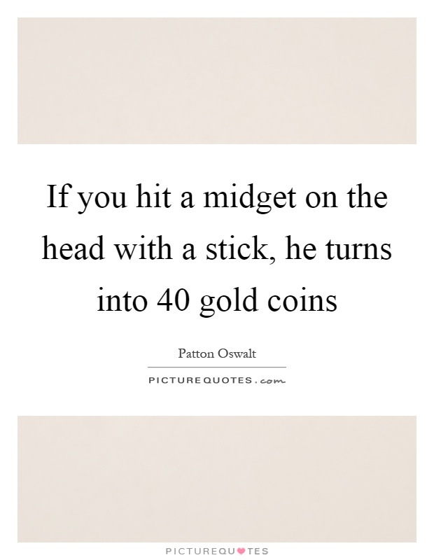 If you hit a midget on the head with a stick, he turns into 40 gold coins Picture Quote #1