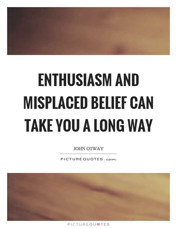 Enthusiasm and misplaced belief can take you a long way Picture Quote #1
