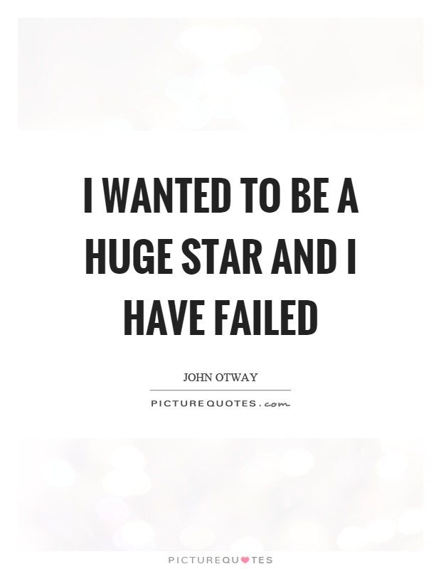 I wanted to be a huge star and I have failed Picture Quote #1