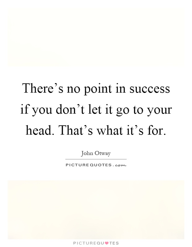 There's no point in success if you don't let it go to your head. That's what it's for Picture Quote #1