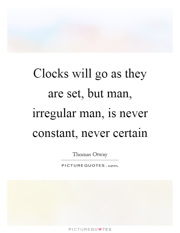 Clocks will go as they are set, but man, irregular man, is never constant, never certain Picture Quote #1
