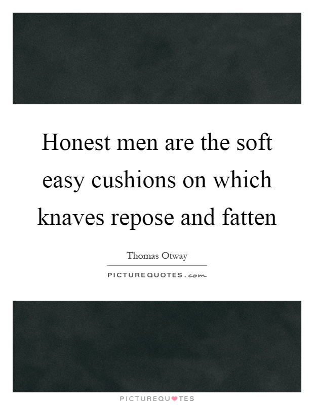 Honest men are the soft easy cushions on which knaves repose and fatten Picture Quote #1