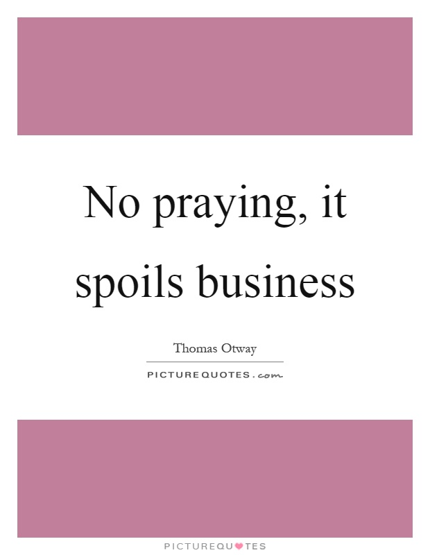 No praying, it spoils business Picture Quote #1