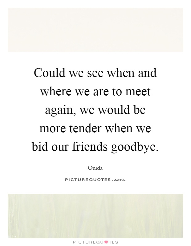 Could we see when and where we are to meet again, we would be more tender when we bid our friends goodbye Picture Quote #1