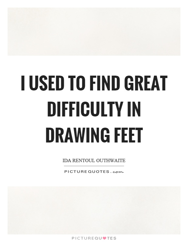 I used to find great difficulty in drawing feet Picture Quote #1