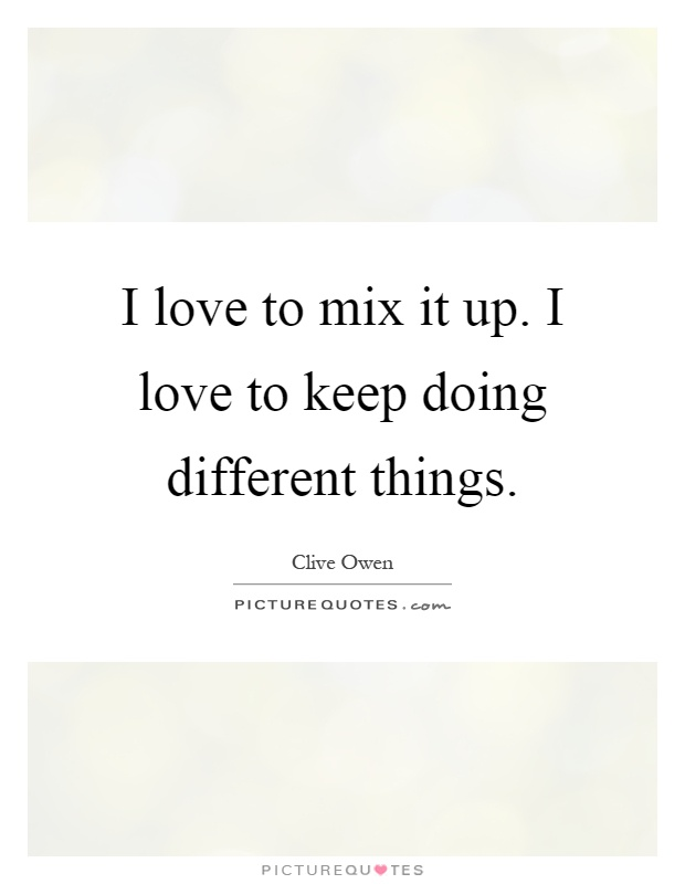 I love to mix it up. I love to keep doing different things Picture Quote #1