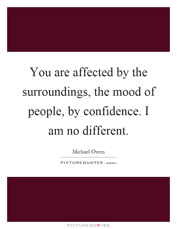 You are affected by the surroundings, the mood of people, by confidence. I am no different Picture Quote #1