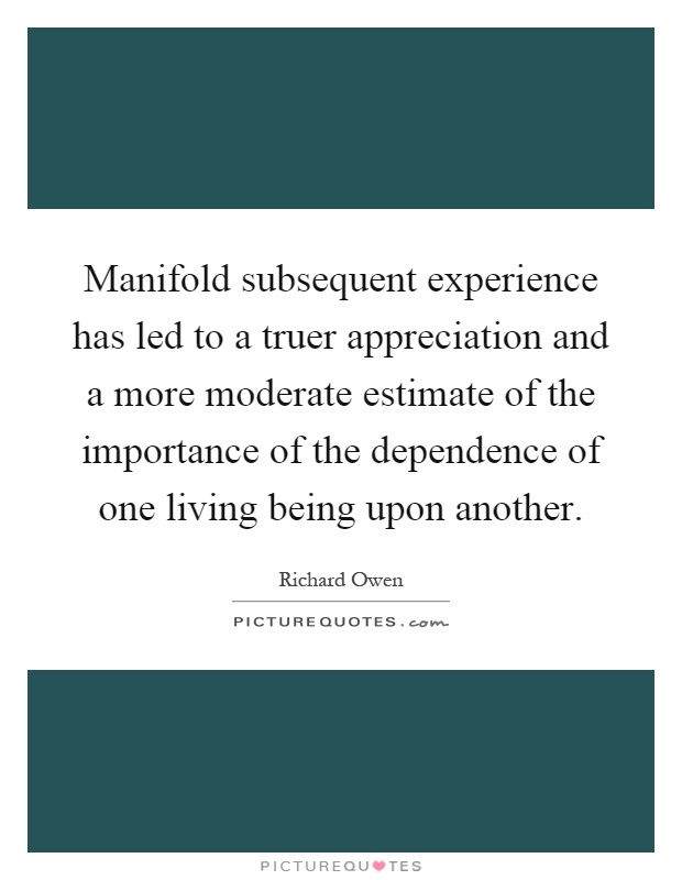 Manifold subsequent experience has led to a truer appreciation and a more moderate estimate of the importance of the dependence of one living being upon another Picture Quote #1