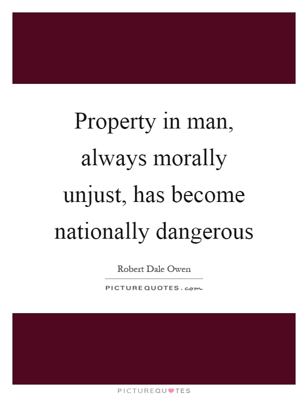 Property in man, always morally unjust, has become nationally dangerous Picture Quote #1