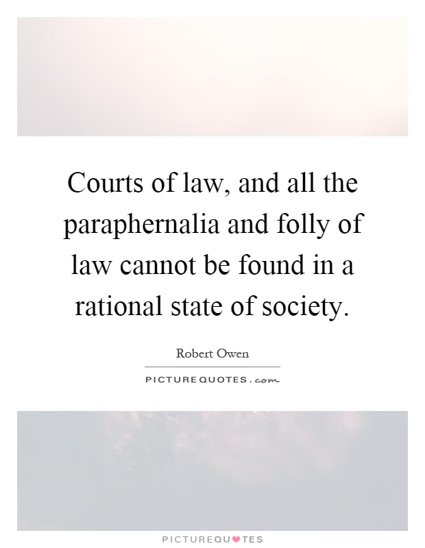 Courts of law, and all the paraphernalia and folly of law cannot be found in a rational state of society Picture Quote #1