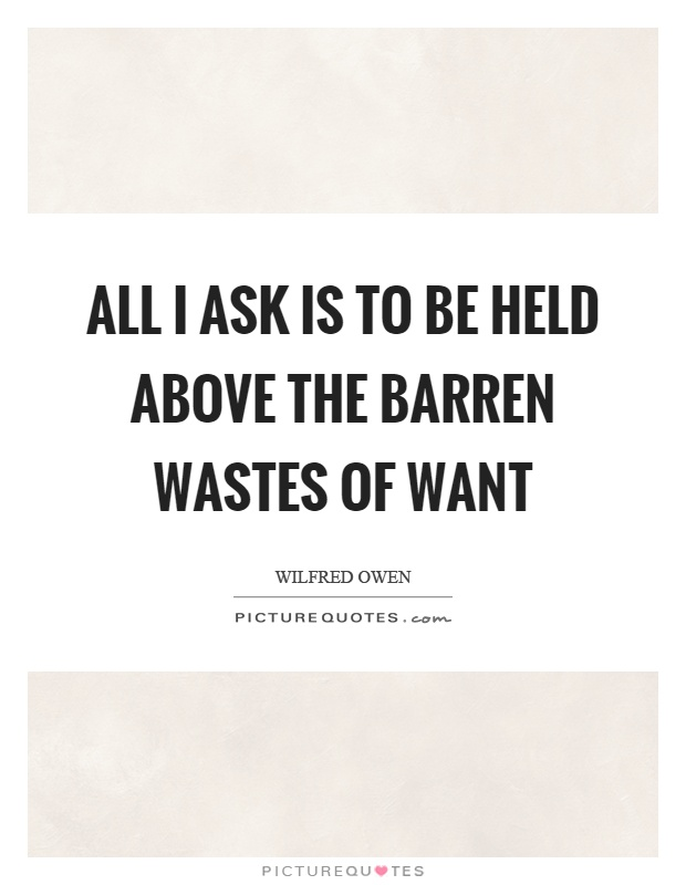 All I ask is to be held above the barren wastes of want Picture Quote #1